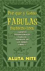 Por Que y Como Fabulas Numero Tres : Cuentos Tradicionales Para El Disfrute de Los Ninos Libro 3 - Aluta Nite