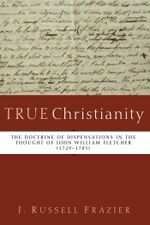 True Christianity : The Doctrine of Dispensations in the Thought of John William Fletcher (1729-1785) - J. Russell Frazier