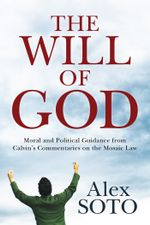 The Will of God : Moral and Political Guidance from Calvin's Commentaries on the Mosaic Law - Alex Soto