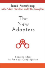 The New Adapters : Shaping Ideas to Fit Your Congregation - Jacob Armstong