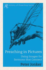 Preaching in Pictures : Using Images for Sermons That Connect - Peter Jonker