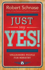 Just Say Yes : Unleashing People for Ministry - Robert Schnase
