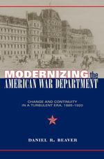 Modernizing the American War Department : Change and Continuity in a Turbulent Era, 1885-1920 - Daniel Beaver
