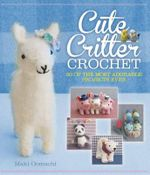 Cute Critter Crochet : 40 of the Most Adorable Projects Ever - Maki Oomachi