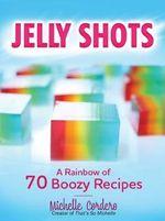 Jelly Shots : A Rainbow of 70 Boozy Recipes - Michelle Cordero
