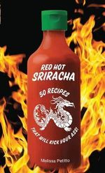 Red Hot Sriracha : 50 Recipes That Will Kick Your Ass! - Melissa Petitto