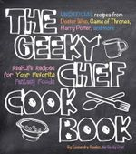 The Geeky Chef Cookbook : Real-Life Recipes for Your Favorite Fantasy Foods - Cassandra Reeder
