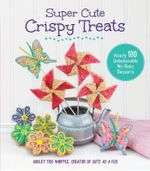 Super Cute Crispy Treats : Over 100 No-Bake Cereal Desserts - Ashley Fox Whipple