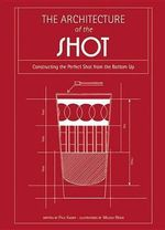 The Architecture of the Shot : Crafting the Perfect Shot from the Bottom Up - Paul Knorr