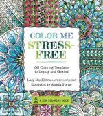 Color Me Stress-Free : 100 Coloring Templates to Unplug and Unwind - Lacy Mucklow
