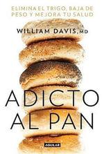 Adicto Al Pan: Elimina El Trigo, Baja de Peso y Mejora Tu Salud : Wheat Belly: Lose the Wheat, Lose the Weight, and Find Your Path Back to Health - William MD Davis