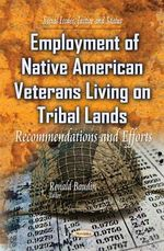 Employment of Native American Veterans Living on Tribal Lands : Recommendations and Efforts