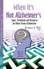 When it's Not Alzheimer's : Types, Treatment and Resources for Other Forms of Dementia