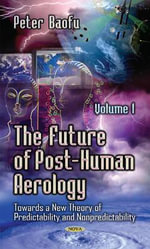 The Future of Post-Human Aerology: Volume 1 : Towards a New Theory of Predictability and Nonpredictability. - Peter Baofu