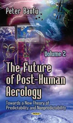 The Future of Post-Human Aerology: Volume 2 : Towards a New Theory of Predictability and Nonpredictability. - Peter Baofu
