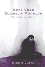 More Than Domestic Violence : The Insidious Story - Mike Willbur