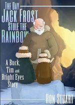 The Day Jack Frost Stole the Rainbow : A Buck, Tim and Bright Eyes Story - Ron Stuart