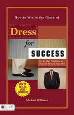How to Win in the Game of Dress for Success : For the Man Who Hates to Shop But Wants to Dress Well - Michael Williams