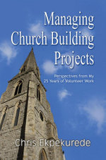 Managing Church Building Projects : Perspectives from My 25 Years of Volunteer Work - Chris Ekpekurede
