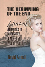 The Beginning of the End : Hursey: Annapolis to Normandy: A Novel of World War II - David Arnold