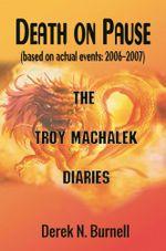 Death on Pause (based on actual events : 2006-2007) : The Troy Machalek Diaries - Derek N. Burnell