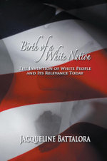 Birth of a White Nation : The Invention of White People and Its Relevance Today - Jacqueline Battalora