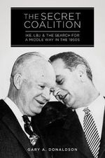 The Secret Coalition : Ike, LBJ, and the Search for a Middle Way in the 1950s - Gary A Donaldson