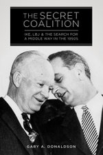 The Secret Coalition : Ike, LBJ, and the Search for a Middle Way in the 1950s - Gary A. Donaldson