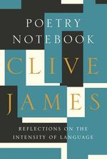 Poetry Notebook : Reflections on the Intensity of Language - Clive James