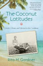 The Coconut Latitudes : Secrets, Storms, and Survival in the Caribbean - Rita M. Gardner
