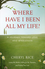 Where Have I Been All My Life? : A Journey Toward Love and Wholeness - Cheryl Rice
