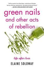 Green Nails and Other Acts of Rebellion : Life After Loss - Elaine Soloway