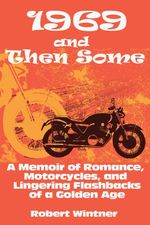 1969 and Then Some : A Memoir of Romance, Motorcycles, and Lingering Flashbacks of a Golden Age - Robert Wintner