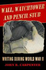 Wall, Watchtower, and Pencil Stub : Writing During World War II - John R. Carpenter