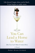 You Can Lead a Horse to Water (But You Can't Make It Scuba Dive) : A Novel - Robert Bruce Cormack
