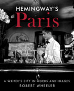 Hemingway's Paris : A Writer's City in Words and Images - Robert Wheeler