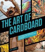 The Art of Cardboard : Big Ideas for Creativity, Collaboration, Storytelling, and Reuse - Lori Zimmer