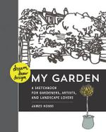 Dream, Draw, Design My Garden : A Sketchbook for Gardeners, Artists, and Landscape Lovers - James Hobbs