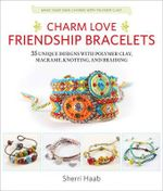 Charm Love Friendship Bracelets : 35 Unique Designs with Polymer Clay, Macrame, Knotting, and Braiding * Make Your Own Charms with Polymer Clay! - Sherri Haab