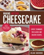 Making Artisan Cheesecake : Expert Techniques for Classic and Creative Recipes - Melanie Underwood