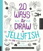 20 Ways to Draw a Jellyfish and 44 Other Amazing Sea Creatures : A Sketchbook for Artists, Designers, and Doodlers - Trina Dalziel