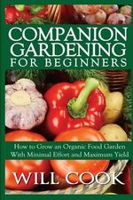 Companion Gardening for Beginners : How to Grow an Organic Food Garden with Minimal Effort and Maximum Yield - Will Cook