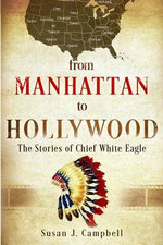 From Manhattan to Hollywood : The Stories of Chief White Eagle - Susan J Campbell