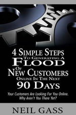 4 Simple Steps to Generating a Flood of New Customers Online in the Next 90 Days : Your Customers Are Looking for You Online. Why Aren't You There Yet? - Neil Gass