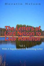 The Letters of Lord Nelson to Lady Hamilton, Vol. I. : With a Supplement of Interesting Letter - Horatio Nelson, Nelson