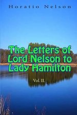 The Letters of Lord Nelson to Lady Hamilton, Vol II. - Horatio Nelson, Nelson