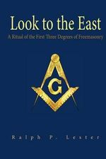 Look to the East : A Ritual of the First Three Degrees of Freemasonry - Ralph P Lester