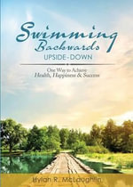 Swimming Backwards Upside-Down : One Way to Achieve Health, Happiness & Success - Hylan R McLaughlin