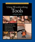Taunton's Complete Illustrated Guide to Using Woodworking Tools : Taunton's Complete Illustrated Guide to Using Woodworking Tools - Lonnie Bird