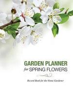 Garden Planner for Spring Flowers : Record Book for the Home Gardener - Speedy Publishing LLC